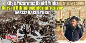 """Köşe Yazarımız Hanifi Yıldız Kars'ın Bilinmeyenlerini Yazıyor """"Sessiz Kalan Yıllar"""""""