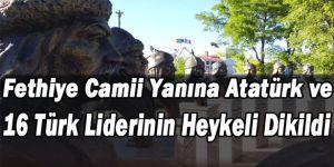 Fethiye Camii Yanına Atatürk ve 16 Türk Liderinin Heykeli Dikildi