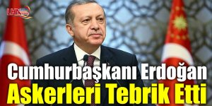 Cumhurbaşkanı Erdoğan askerleri tebrik etti