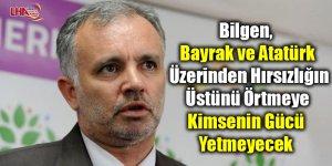 Bilgen, Bayrak Ve Atatürk Üzerinden Hırsızlığın Üstünü Örtmeye Kimsenin Gücü Yetmeyecek