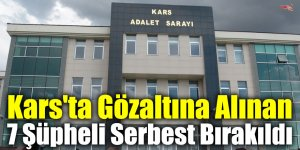 Kars'ta Gözaltına Alınan 7 Şüpheli Serbest Bırakıldı