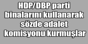 HDP DBP parti binalarını kullanarak sözde adalet komisyonu kurmuşlar