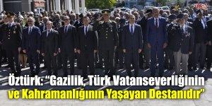 """Öztürk: """"Gazilik, Türk Vatanseverliğinin ve Kahramanlığının Yaşayan Destanıdır"""""""