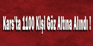 Kars'ta 1100 Kişi Göz Altına Alındı