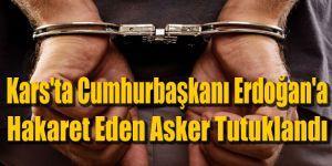 Kars'ta Cumhurbaşkanı Erdoğan'a Hakaret Eden Asker Tutuklandı