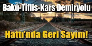 Bakü-Tiflis-Kars Demiryolu Hattı´nda Geri Sayım!