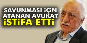Gülen'i savunması için atanan avukat istifa etti
