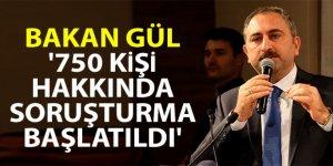 Bakan Gül: '750 kişi hakkında soruşturma başlatıldı'