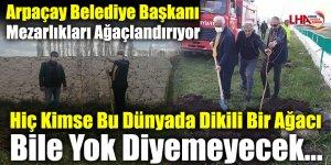 Arpaçay Belediye Başkanı Mezarlıkları Ağaçlandırıyor