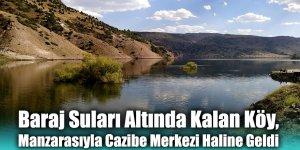 Baraj Suları Altında Kalan Köy, Manzarasıyla Cazibe Merkezi Haline Geldi