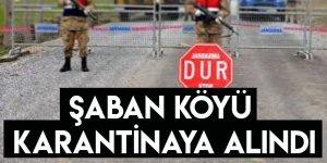 Şaban Köyü Karantinaya Alındı